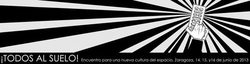 ¡TODOS AL SUELO! Encuentro para una nueva cultura del espacio. Zaragoza, 14, 15 y 16 de junio de 2013